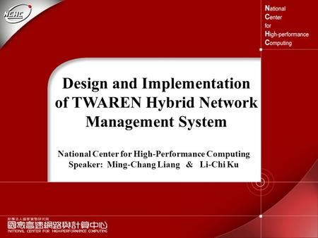 1 Design and Implementation of TWAREN Hybrid Network Management System National Center for High-Performance Computing Speaker: Ming-Chang Liang & Li-Chi.
