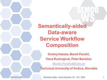 Špindlerův Mlýn, Czech Republic, 24. - 30.1. 2009SOFSEM 20091 Semantically-aided Data-aware Service Workflow Composition Ondrej Habala, Marek Paralič,