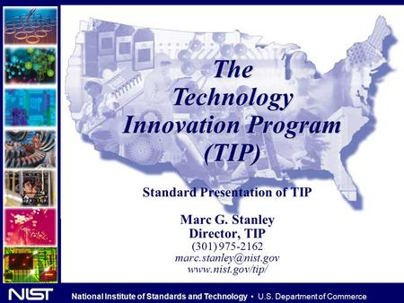 National Institute of Standards and Technology U.S. Department of Commerce TheTechnology Innovation Program (TIP) Standard Presentation of TIP Marc G.