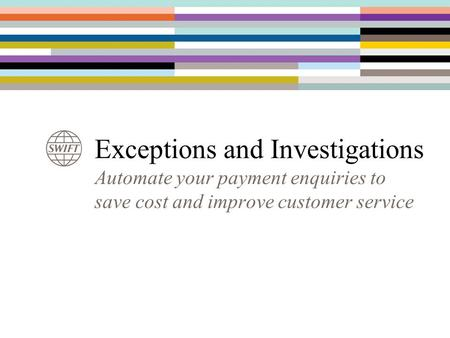 Exceptions and Investigations Automate your payment enquiries to save cost and improve customer service.