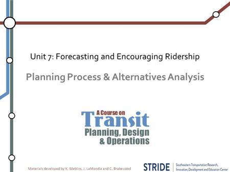 Materials developed by K. Watkins, J. LaMondia and C. Brakewood Planning Process & Alternatives Analysis Unit 7: Forecasting and Encouraging Ridership.