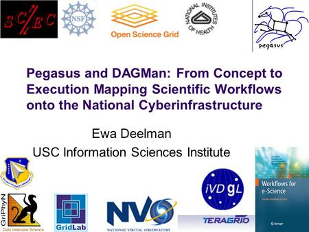 Ewa Deelman, Pegasus and DAGMan: From Concept to Execution Mapping Scientific Workflows onto the National.