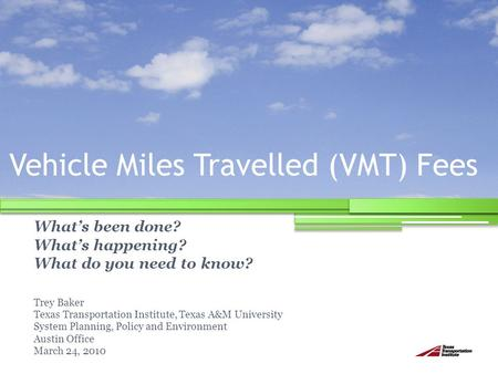 Vehicle Miles Travelled (VMT) Fees What's been done? What's happening? What do you need to know? Trey Baker Texas Transportation Institute, Texas A&M University.