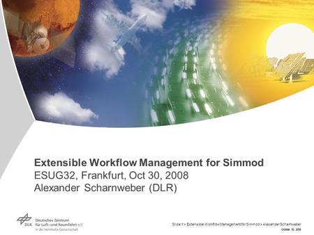 October 30, 2008 Extensible Workflow Management for Simmod ESUG32, Frankfurt, Oct 30, 2008 Alexander Scharnweber (DLR) October 30, 2008 Slide 1 > Extensible.