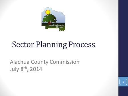 Sector Planning Process Alachua County Commission July 8 th, 2014 1.