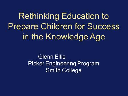 Rethinking Education to Prepare Children for Success in the Knowledge Age Glenn Ellis Picker Engineering Program Smith College.
