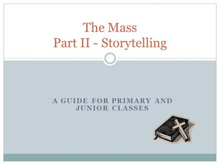 A GUIDE FOR PRIMARY AND JUNIOR CLASSES The Mass Part II - Storytelling.