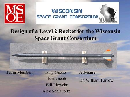 Team Members:Tony Guzzo Eric Jacob Bill Liewehr Alex Schlaupitz Design of a Level 2 Rocket for the Wisconsin Space Grant Consortium Advisor: Dr. William.