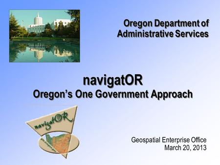 NavigatOR Oregon's One Government Approach Geospatial Enterprise Office March 20, 2013 Oregon Department of Administrative Services Oregon Department of.
