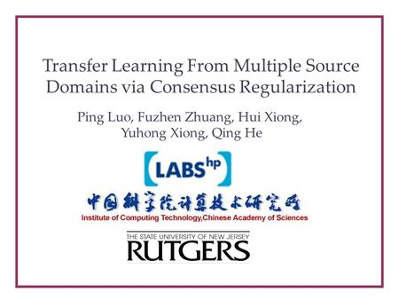 Transfer Learning From Multiple Source Domains via Consensus Regularization Ping Luo, Fuzhen Zhuang, Hui Xiong, Yuhong Xiong, Qing He.