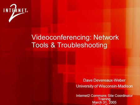 Videoconferencing: Network Tools & Troubleshooting Dave Devereaux-Weber University of Wisconsin-Madison Internet2 Commons Site Coordinator Training March.