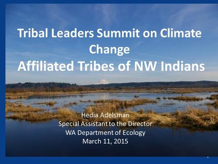 1 Tribal Leaders Summit on Climate Change Affiliated Tribes of NW Indians Hedia Adelsman Special Assistant to the Director WA Department of Ecology March.
