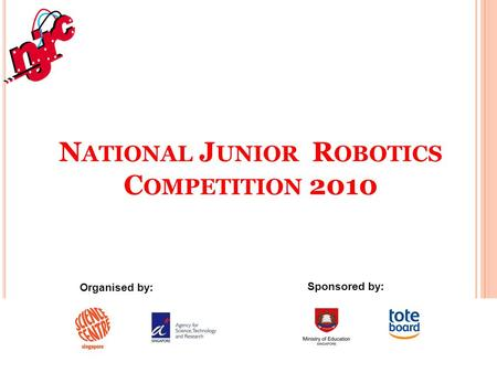 N ATIONAL J UNIOR R OBOTICS C OMPETITION 2010 Organised by: Sponsored by: