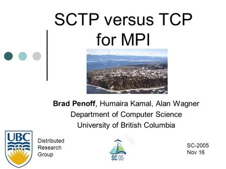 SCTP versus TCP for MPI Brad Penoff, Humaira Kamal, Alan Wagner Department of Computer Science University of British Columbia Distributed Research Group.