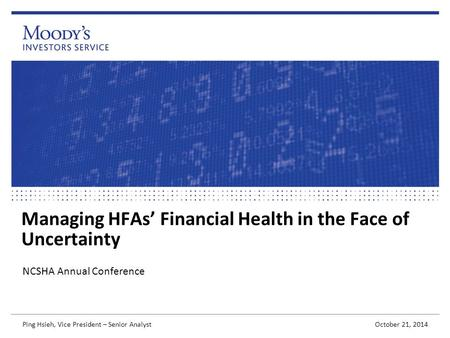 Managing HFAs' Financial Health in the Face of Uncertainty NCSHA Annual Conference October 21, 2014 Ping Hsieh, Vice President – Senior Analyst.