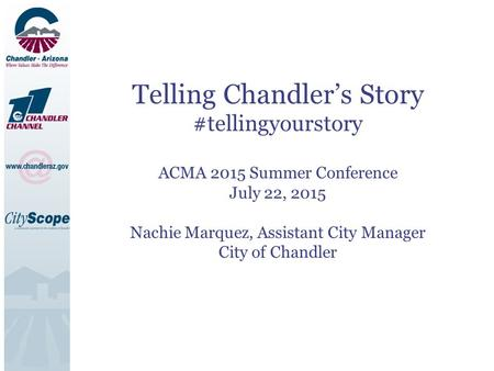 Telling Chandler's Story #tellingyourstory ACMA 2015 Summer Conference July 22, 2015 Nachie Marquez, Assistant City Manager City of Chandler.