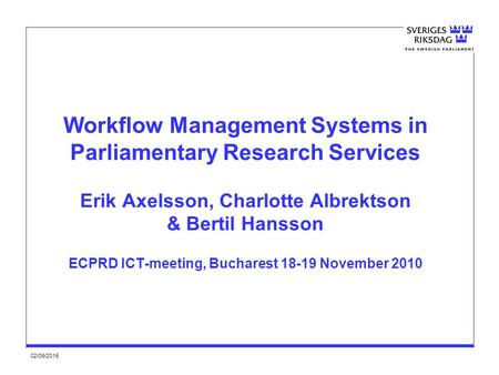 02/09/2015 Workflow Management Systems in Parliamentary Research Services Erik Axelsson, Charlotte Albrektson & Bertil Hansson ECPRD ICT-meeting, Bucharest.
