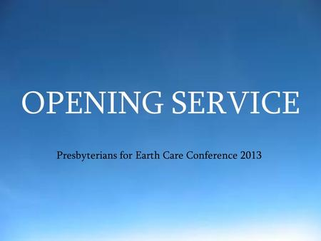 OPENING SERVICE Presbyterians for Earth Care Conference 2013.
