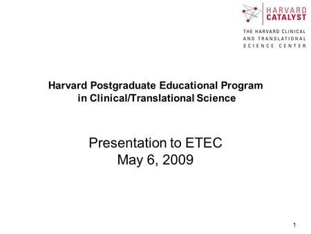 1 Harvard Postgraduate Educational Program in Clinical/Translational Science Presentation to ETEC May 6, 2009.