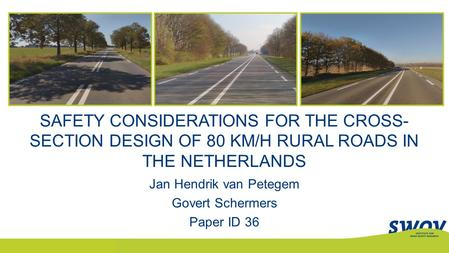 SAFETY CONSIDERATIONS FOR THE CROSS- SECTION DESIGN OF 80 KM/H RURAL ROADS IN THE NETHERLANDS Jan Hendrik van Petegem Govert Schermers Paper ID 36.
