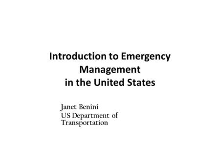Introduction to Emergency Management in the United States Janet Benini US Department of Transportation.