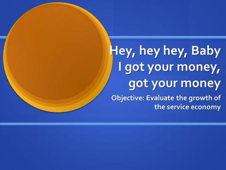 Hey, hey hey, Baby I got your money, got your money Objective: Evaluate the growth of the service economy.