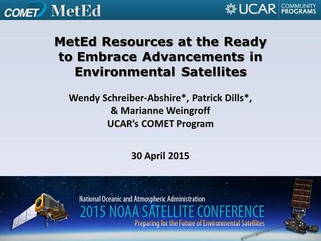 Wendy Schreiber-Abshire*, Patrick Dills*, & Marianne Weingroff UCAR's COMET Program 30 April 2015 MetEd Resources at the Ready to Embrace Advancements.
