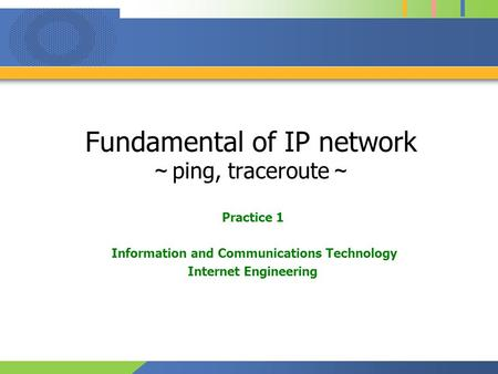 Fundamental of IP network ~ ping, traceroute ~ Practice 1 Information and Communications Technology Internet Engineering.