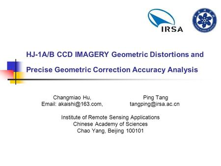 HJ-1A/B CCD IMAGERY Geometric Distortions and Precise Geometric Correction Accuracy Analysis Changmiao Hu, Ping Tang