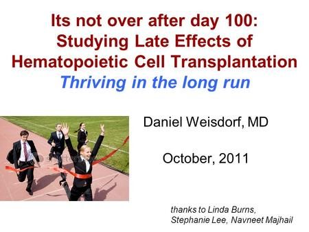 Its not over after day 100: Studying Late Effects of Hematopoietic Cell Transplantation Thriving in the long run Daniel Weisdorf, MD October, 2011 thanks.