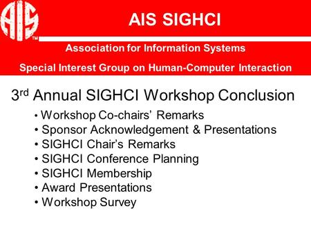3 rd Annual SIGHCI Workshop Conclusion Workshop Co-chairs' Remarks Sponsor Acknowledgement & Presentations SIGHCI Chair's Remarks SIGHCI Conference Planning.