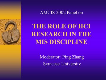 THE ROLE OF HCI RESEARCH IN THE MIS DISCIPLINE Moderator: Ping Zhang Syracuse University AMCIS 2002 Panel on.