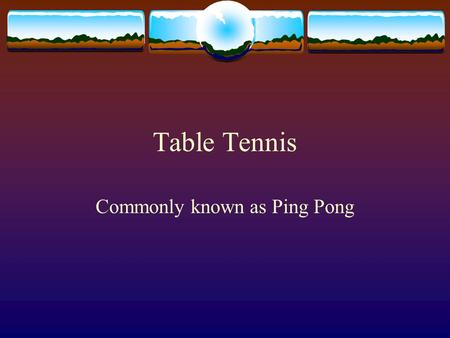 "Table Tennis Commonly known as Ping Pong. Historical Facts  First played in 1864 as a quiet parlor game.  It has been called several names:  ""indoor."