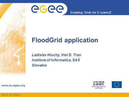 INFSO-RI-508833 Enabling Grids for E-sciencE www.eu-egee.org FloodGrid application Ladislav Hluchy, Viet D. Tran Institute of Informatics, SAS Slovakia.