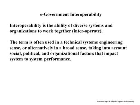 E-Government Interoperability Interoperability is the ability of diverse systems and organizations to work together (inter-operate). The term is often.