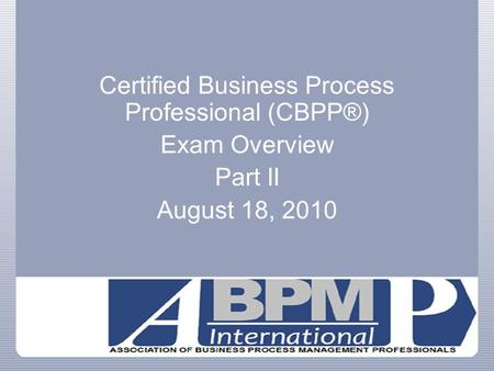 Certified Business Process Professional (CBPP®) Exam Overview Part II August 18, 2010.