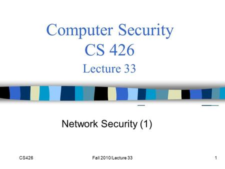 CS426Fall 2010/Lecture 331 Computer Security CS 426 Lecture 33 Network Security (1)