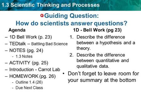 1.3 Scientific Thinking and Processes Guiding Question: How do scientists answer questions? Agenda –1D Bell Work (p. 23) –TEDtalk – Battling Bad Science.