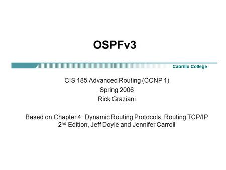 OSPFv3 CIS 185 Advanced Routing (CCNP 1) Spring 2006 Rick Graziani Based on Chapter 4: Dynamic Routing Protocols, Routing TCP/IP 2 nd Edition, Jeff Doyle.