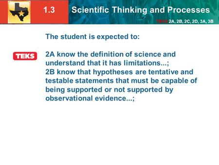 1.3 Scientific Thinking and Processes TEKS 2A, 2B, 2C, 2D, 3A, 3B The student is expected to: 2A know the definition of science and understand that it.