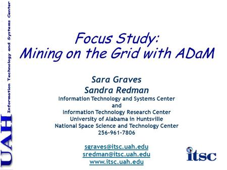 Focus Study: Mining on the Grid with ADaM Sara Graves Sandra Redman Information Technology and Systems Center and Information Technology Research Center.