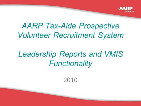 1 AARP Tax-Aide Prospective Volunteer Recruitment System Leadership Reports and VMIS Functionality 2010.