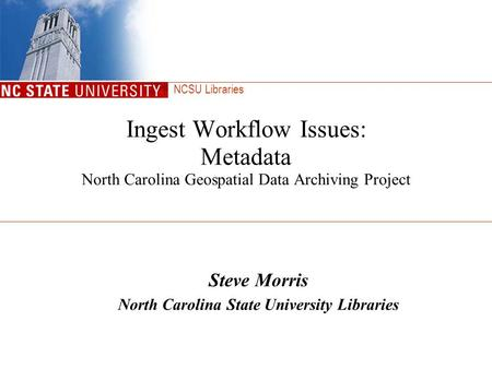 NCSU Libraries Ingest Workflow Issues: Metadata North Carolina Geospatial Data Archiving Project Steve Morris North Carolina State University Libraries.