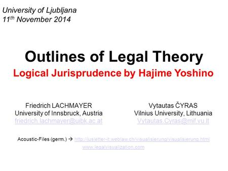 University of Ljubljana 11 th November 2014 Outlines of Legal Theory Logical Jurisprudence by Hajime Yoshino Friedrich LACHMAYER University of Innsbruck,