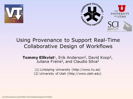 Using Provenance to Support Real-Time Collaborative Design of Workflows Tommy Ellkvist 1, Erik Anderson 2, David Koop 2, Juliana Freire 2, and Claudio.