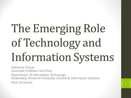 The Emerging Role of Technology and Information Systems Catherine Dwyer Associate Professor and Chair Department of Information Technology Seidenberg School.