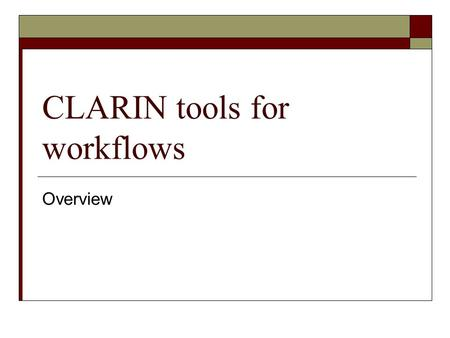 CLARIN tools for workflows Overview. Objective of this document  Determine which are the responsibilities of the different components of CLARIN workflows.