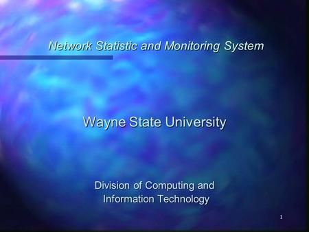 1 Network Statistic and Monitoring System Wayne State University Division of Computing and Information Technology Information Technology.