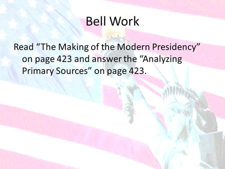 "Bell Work Read ""The Making of the Modern Presidency"" on page 423 and answer the ""Analyzing Primary Sources"" on page 423."