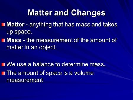 Matter and Changes Matter - anything that has mass and takes up space. Mass - the measurement of the amount of matter in an object. We use a balance to.